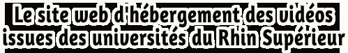 Le site web d'hébergement des vidéos issues des universités du Rhin Supérieur